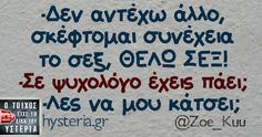 -Δεν αντέχω άλλο, σκέφτομαι συνέχεια το σεξ, ΘΕΛΩ ΣΕΞ! -Σε ψυχολόγο έχεις πάει; -Λες να μου κάτσει; - Ο τοίχος είχε τη δική του υστερία – #zoe_kuu Greek Memes, Funny Greek Quotes, Funny Quotes, Funny Memes, Hilarious, Jokes, Funny Phrases, Try Not To Laugh, Funny Pins