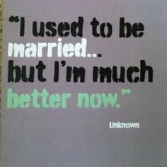Much better now… Divorce Quote.
