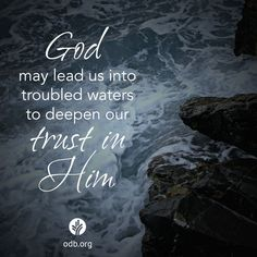 God may lead us into troubled waters to deepen our trust in Him. ~ Knowing that God wants to use our difficulties to strengthen our faith can help us to trust His good heart for us. ~ ODB