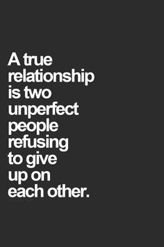 "Love Quotes To Remind You To Stay Together — Even When Times Get Really, Really Tough ""A true relationship is two unperfect people refusing to give up on each other.""""A true relationship is two unperfect people refusing to give up on each other. Love Quotes For Her, Best Love Quotes, Quotes For Him, Be Yourself Quotes, Favorite Quotes, Couple Quotes, Awesome Quotes, Quotes About Being Perfect, Quotes About Weakness"