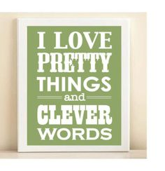 I love pretty things and clever words.