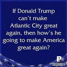 If Donald Trump can't make Atlantic City great again, then how's he going to make American great again?