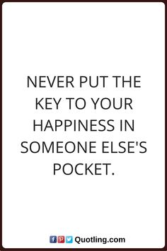 happiness quotes Never put the key to your happiness in someone else's pocket.