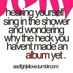 hahhahaha the only time i actually sing is in the shower. in choir, i don't sing as good as i could, in front of friends i sing like a dork. i don't show anyoen my true voice in fear of judgement