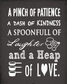A pinch of patience, a dash of kindness, a spoonful of laughter and a heap of love. Kitchen wall art print Source by lukesellie I do not take credit for . Cute Quotes, Best Quotes, Kitchen Quotes, Food Quotes, Cooking Quotes, Kitchen Wall Art, Kitchen Vinyl, Kitchen Decor, Romantic Love Quotes