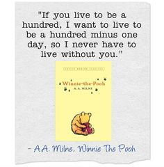 "Winnie The Pooh by A.A. Milne    ""If you live to be a hundred, I want to live to be a hundred minus one day, so I never have to live without you."" Xlibris Romantic Quotes"