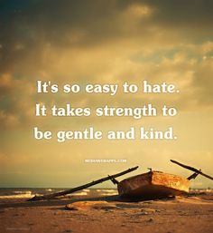 It`s so easy to hate. It takes strength to be gentle and kind. ~The Smiths