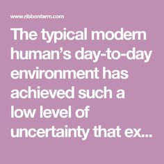 The typical modern human's day-to-day environment has achieved such a low level of uncertainty that existential terror has been replaced by the existential vacuum: Boredom.