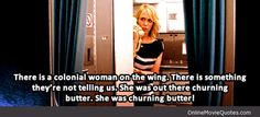 """Annie (Kristen Wiig): [over the speaker to the passengers] """"There is a colonial woman on the wing. There is something they're not telling us. She was out there churning butter. She was churning butter!"""" -- from Bridesmaids (2011) directed by Paul Feig"""