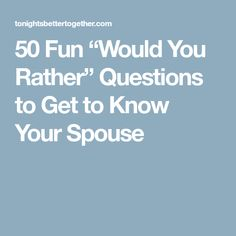 "50 Fun ""Would You Rather"" Questions to Get to Know Your Spouse"