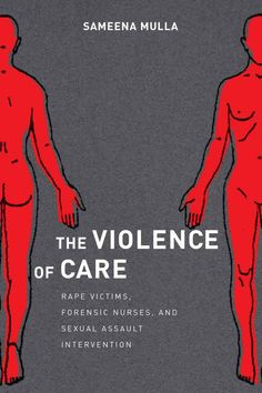 The Violence of Care: Rape Victims, Forensic Nurses, and Sexual Assault Intervention - Challenges the uncritical adoption of forensic practice in sexual assault intervention and post-rape care, showing how forensic intervention profoundly impacts the experiences of violence, justice, healing and recovery for victims of rape and sexual assault.