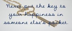 Never put the key to your happiness in someone else's pocket
