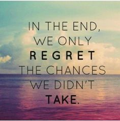 In the end, we only regret the changes we din't take.