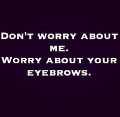 Seriously, never trust anyone with bad eyebrows.