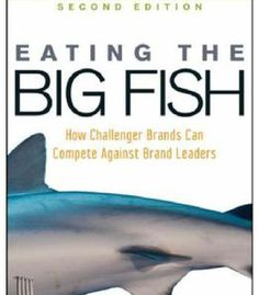Eating The Big Fish: How Challenger Brands Can Compete Against Brand Leaders PDF