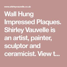 Wall Hung Impressed Plaques. Shirley Vauvelle is an artist, painter, sculptor and ceramicist. View their art website showing sculptures, paintings and ceramics..