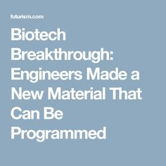 Biotech Breakthrough: Engineers Made a New Material That Can Be Programmed