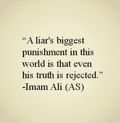A liar's biggest punishment in this world is that even his truth is rejected. -Imam Ali (AS)