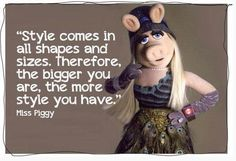 Style comes in all shapes and sizes - Miss Piggy - Muppets - quotes