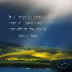 """""""It is inner stillness that will save and transform the world."""""""