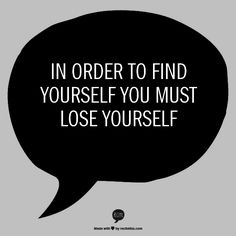 In order to find yourself you must lose yourself