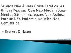 """""""A Vida Não é Uma Coisa Estática. As Únicas Pessoas Que Não  Mudam Suas Mentes São os Incapazes Nos Asilos, Porque Não  Podem e Aqueles Nos Cemitérios."""" – Everett Dirksen  #frases #motivação #sucesso #bomdia"""