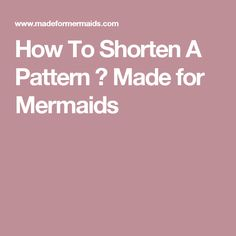 How To Shorten A Pattern ⋆ Made for Mermaids