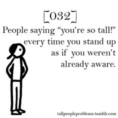 """#32: people saying """"you're so tall!"""" every time you stand up as if you weren't already aware."""