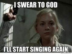 Dont talk. Or Beth will kill us with her singing.