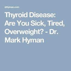 Thyroid Disease: Are You Sick, Tired, Overweight? - Dr. Mark Hyman