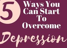 5 Ways You Can Start To Overcome Depression