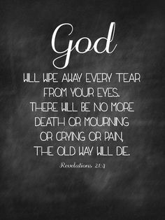 God will wipe away every tear from your eyes.  there will be no more death or mourning or crying or pain.  The old will die.  Revelation 21:4