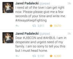 SPN FANDOM!!!! Jared Padalecki needs our help!!! He is really struggling and needs our kind words! Please take a little time and tweet him something sweet. Tell him how much we care and how important he is. Spread the love! Please do not demand more information or be angry that he can not attend the cons. More information will be available when Jared is comfortable sharing. No matter what you ship, or what you don't ship, or which brother you prefer, Jared is a beautiful, important human…