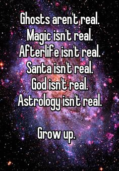 I finally grew up after 35 years of believing in fairytales. Sadly, too many people are afraid to grow up!