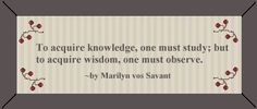 To acquire knowledge one must study, but to acquire wisdom, one must observe. Knowledge Quotes, Knowledge And Wisdom, Advice Quotes, Some Quotes, Marilyn Vos Savant, Favorite Quotes, Best Quotes, Make You Believe, Political Quotes