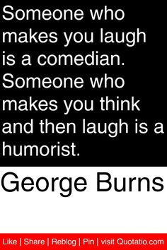 George Burns - Someone who makes you laugh is a comedian. Someone who makes you think and then laugh is a humorist. #quotations #quotes