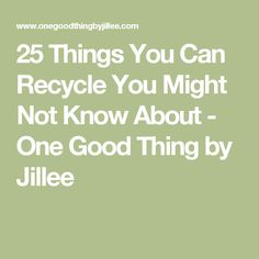 25 Things You Can Recycle You Might Not Know About - One Good Thing by Jillee