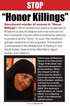 Honour Killings! What honour? killing is killing.... and in the good old US of A it is against the law...../ or should be..... but aperantly it is ok if you are muslim to kill any one that offends you.