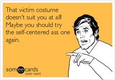 That victim costume doesn't suit you at all! Maybe you should try the self-centered ass one again.