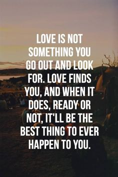 Love is not something you go out and look for. Love finds you, and when it does, ready or not, it'll be the best thing to ever happen to you.