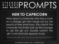 """✐ Daily Weird Prompt ✐ Heir To Capricorn Write about a character who has a crush on a strange girl who hangs out by the beach of their small town. The catch? This character has finally built up the courage to ask this girl out. Double catch? This 'girl' is not what she appears to be. """"Would you still 'love' me if you saw my real form?"""" Any work you create based off this prompt belongs to you, no sourcing is necessary though it would be really appreciated! And don't forget to tag maxkirin (or…"""