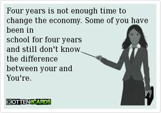 Four years is not enough time to change the economy. Some of you have been in  school for four years and still don't know the difference between your and You're.