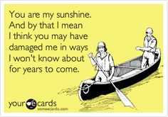 You are my sunshine. And by that I mean I think you may have damaged me in ways I won't know about for years to come.