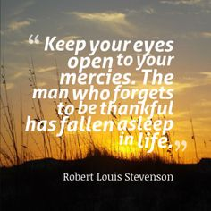 Keep your eyes open to your mercies. The man who forgets to be thankful has fallen asleep in life. Robert Louis Stevenson #quotes #thankfulness #life