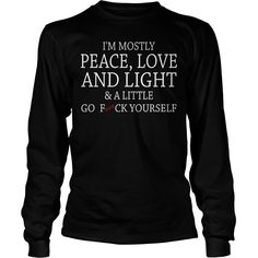 I'm Mostly Peace Love And Light And A Little Go Fuck Yourself longsleeve tee