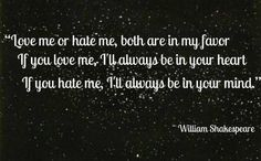 """Love me or hate me, both are in my favor. If you love me, I'll always be in your heart, hate me, I'll always be in your mind"""" ~ Shakespeare"""