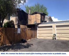 RENO, NV: A woman has died as a result of fire involving a smart meter as probable cause.  Fire officials say that smart meter fires are particularly concerning because they start on the outside of the house, won't be picked up by indoor smoke detectors, and can escape immediate notice.