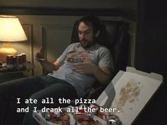 Eat all the pizza and drink all the beer, in general. | 21 Ways To Live Life Like Charlie Kelly