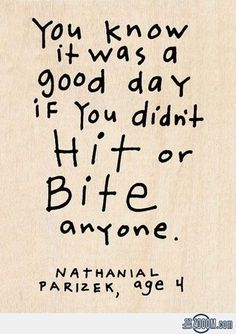 """""""You know it was a good day if you didn't hit or bite anyone. Nathanial, age 4."""" Dang. Guess I haven't had a good day in a while."""