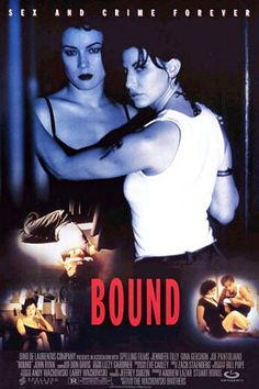 BOUND A personal favourite with Gina Gershon and Jennifer Tilly setting pulses racing in a sassy low budget thriller. Corky (Gershon), a tough female ex con and her lover Violet (Tilly) dream up a plot to steal millions of stashed mob money and pin the blame on Violet's violent boyfriend, Caeser. www.burninggirl.biz